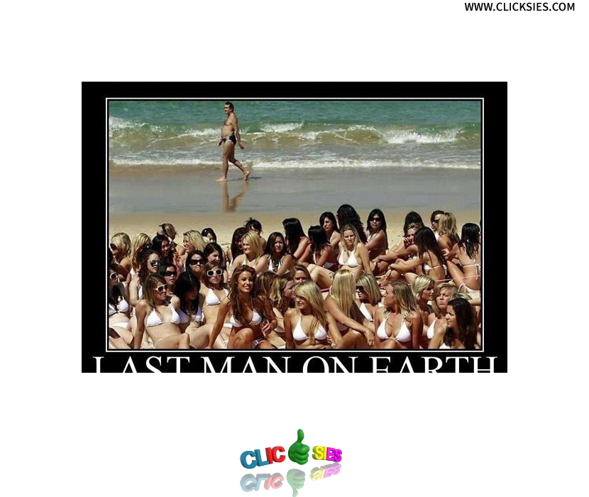I just wanna be the last man on earth !!! - www.clicksies.com